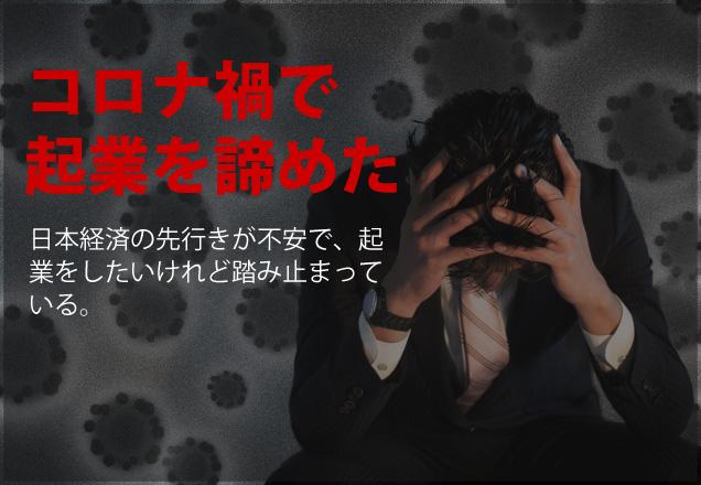 コロナ禍で起業を諦めた日本経済の先行きが不安で、起業をしたいけれど踏み止まっている。